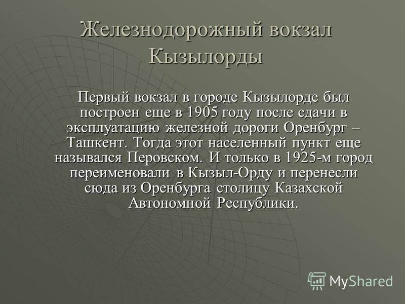 Железнодорожный вокзал Кызылорды Первый вокзал в городе Кызылорде был построен еще в 1905 году после сдачи в эксплуатацию железной дороги Оренбург – Ташкент. Тогда этот населенный пункт еще назывался Перовском. И только в 1925-м город переименовали в