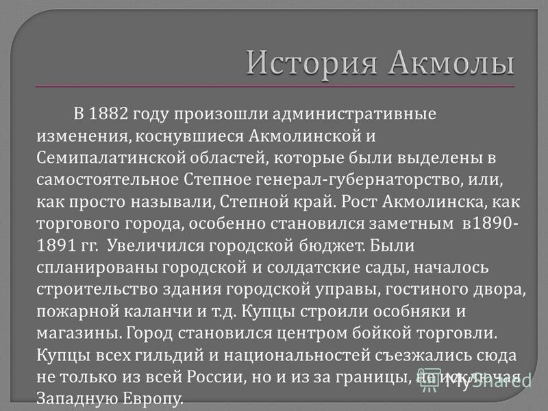 В 1882 году произошли административные изменения, коснувшиеся Акмолинской и Семипалатинской областей, которые были выделены в самостоятельное Степное генерал - губернаторство, или, как просто называли, Степной край. Рост Акмолинска, как торгового гор