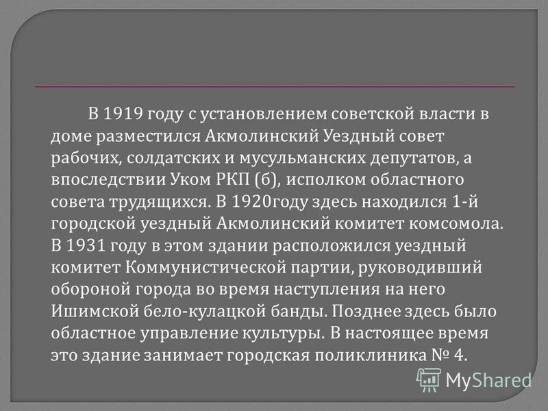 В 1919 году с установлением советской власти в доме разместился Акмолинский Уездный совет рабочих, солдатских и мусульманских депутатов, а впоследствии Уком РКП ( б ), исполком областного совета трудящихся. В 1920 году здесь находился 1- й городской