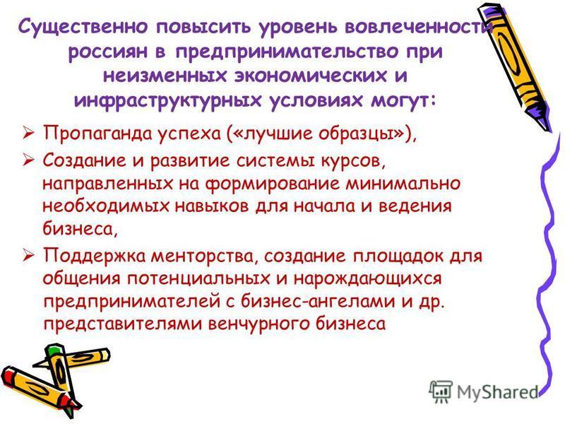 Существенно повысить уровень вовлеченности россиян в предпринимательство при неизменных экономических и инфраструктурных условиях могут: Пропаганда успеха («лучшие образцы»), Создание и развитие системы курсов, направленных на формирование минимально