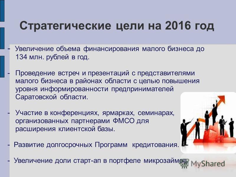 Стратегические цели на 2016 год - Увеличение объема финансирования малого бизнеса до 134 млн. рублей в год. -Проведение встреч и презентаций с представителями малого бизнеса в районах области с целью повышения уровня информированности предпринимателе