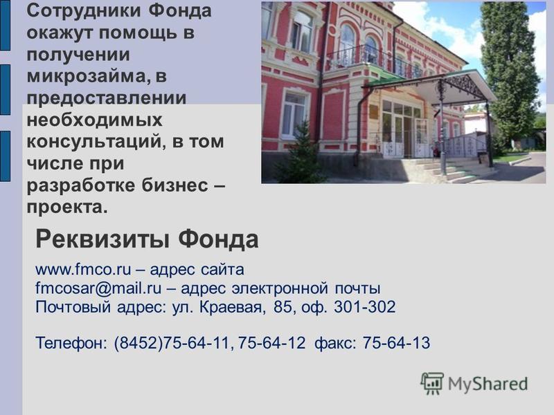 Сотрудники Фонда окажут помощь в получении микрозайма, в предоставлении необходимых консультаций, в том числе при разработке бизнес – проекта. Телефон: (8452)75-64-11, 75-64-12 факс: 75-64-13 www.fmco.ru – адрес сайта fmcosar@mail.ru – адрес электрон