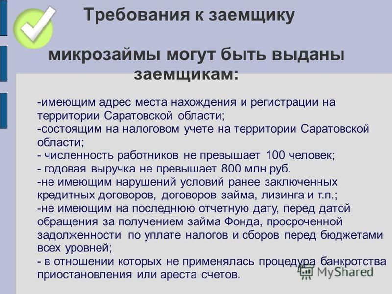 Требования к заемщику микрозаймы могут быть выданы заемщикам: -имеющим адрес места нахождения и регистрации на территории Саратовской области; -состоящим на налоговом учете на территории Саратовской области; - численность работников не превышает 100