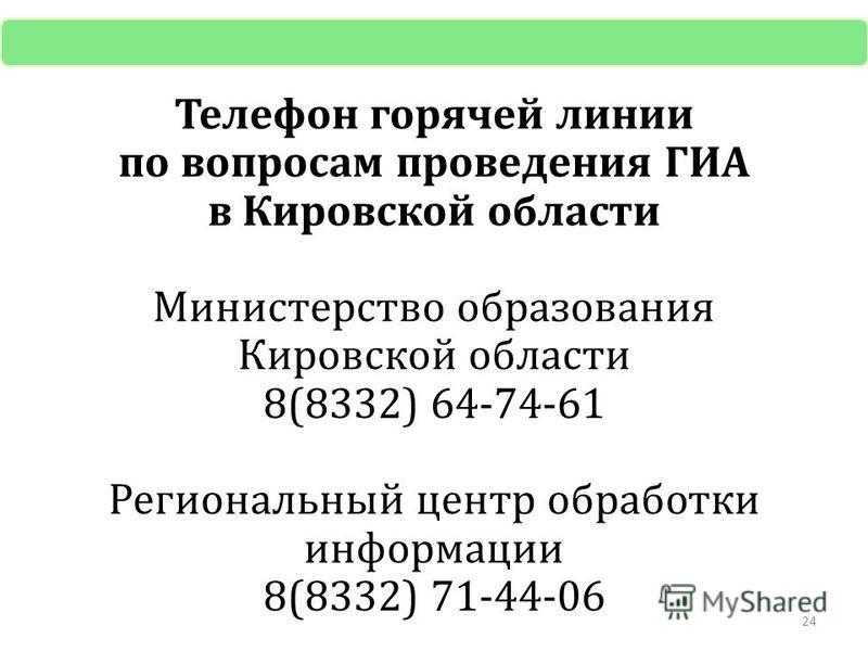 Телефон горячей линии по вопросам проведения ГИА в Кировской области Министерство образования Кировской области 8(8332) 64-74-61 Региональный центр обработки информации 8(8332) 71-44-06 24