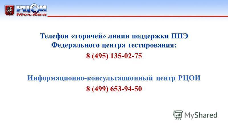 Телефон «горячей» линии поддержки ППЭ Федерального центра тестирования: 8 (495) 135-02-75 Информационно-консультационный центр РЦОИ 8 (499) 653-94-50