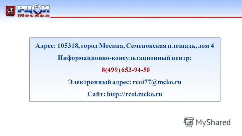 Адрес: 105318, город Москва, Семеновская площадь, дом 4 Информационно-консультационный центр: 8(499) 653-94-50 Электронный адрес: rcoi77@mcko.ru Сайт: http://rcoi.mcko.ru Адрес: 105318, город Москва, Семеновская площадь, дом 4 Информационно-консульта