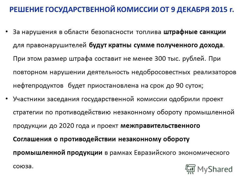 РЕШЕНИЕ ГОСУДАРСТВЕННОЙ КОМИССИИ ОТ 9 ДЕКАБРЯ 2015 г. За нарушения в области безопасности топлива штрафнне санкции для правонарушителей будут кратны сумме полученного дохода. При этом размер штрафа составит не менее 300 тыс. рублей. При повторном нар