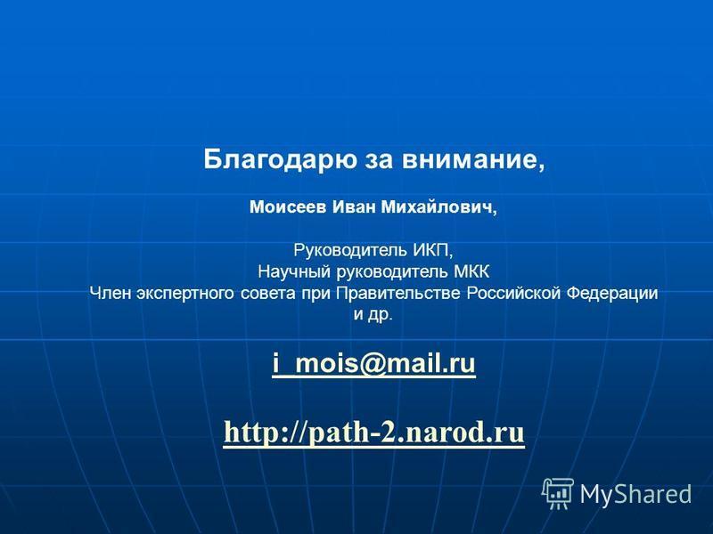 Благодарю за внимание, Моисеев Иван Михайлович, Руководитель ИКП, Научный руководитель МКК Член экспертного совета при Правительстве Российской Федерации и др. i_mois@mail.ru http://path-2.narod.ru