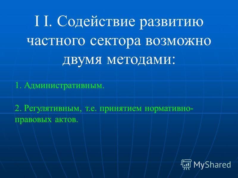 I I. Содействие развитию частного сектора возможно двумя методами: 1. Административным. 2. Регулятивным, т.е. принятием нормативно- правовых актов.