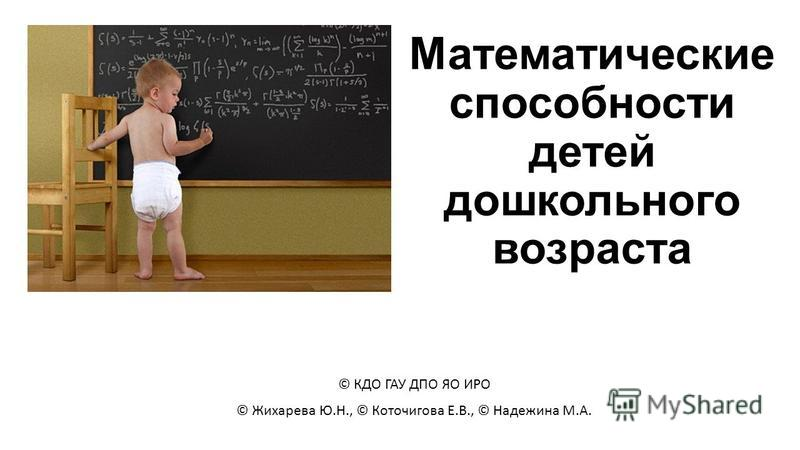 Математические способности детей дошкольного возраста © КДО ГАУ ДПО ЯО ИРО © Жихарева Ю.Н., © Коточигова Е.В., © Надежина М.А.