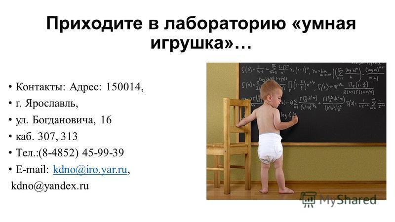 Приходите в лабораторию «умная игрушка»… Контакты: Адрес: 150014, г. Ярославль, ул. Богдановича, 16 каб. 307, 313 Тел.:(8-4852) 45-99-39 E-mail: kdno@iro.yar.ru,kdno@iro.yar.ru kdno@yandex.ru