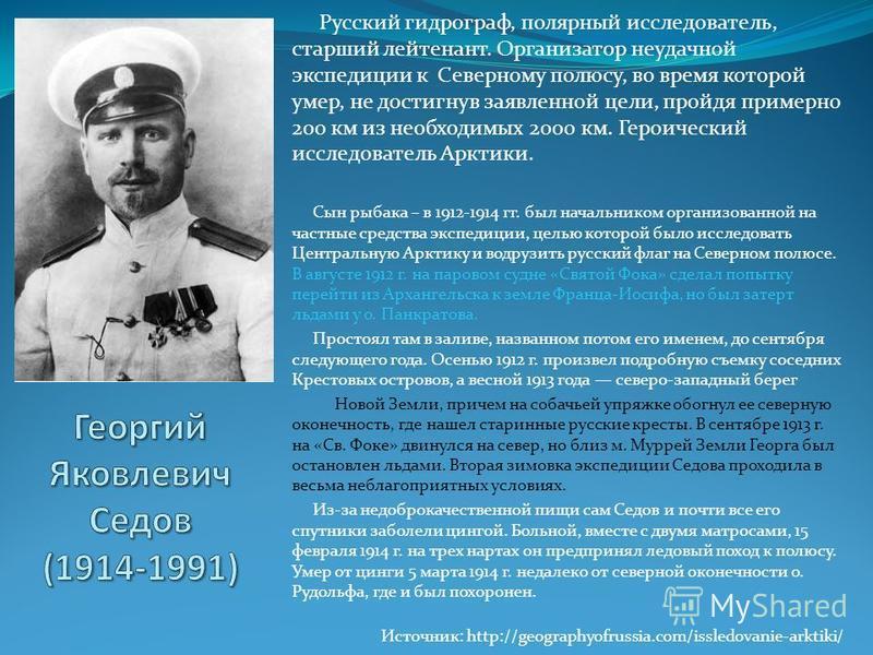 Русский гидрограф, полярный исследователь, старший лейтенант. Организатор неудачной экспедиции к Северному полюсу, во время которой умер, не достигнув заявленной цели, пройдя примерно 200 км из необходимых 2000 км. Героический исследователь Арктики.