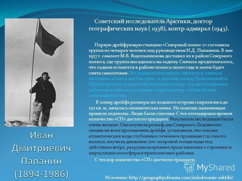 Советский исследователь Арктики, доктор географических наук ( 1938), контр-адмирал (1943). Первую дрейфующую станцию «Северный полюс-1» составила группа из четырех человек под руководством И.Д. Папанина. В мае 1937 г. самолет М.В. Водопьянинова доста