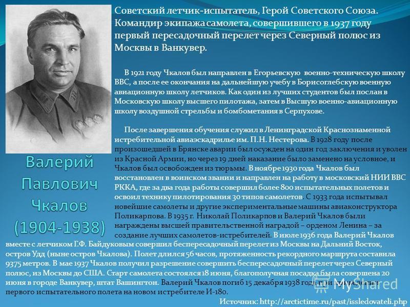 Советский летчик-испытатель, Герой Советского Союза. Командир экипажа самолета, совершившего в 1937 году первый пересадочный перелет через Северный полюс из Москвы в Ванкувер. В 1921 году Чкалов был направлен в Егорьевскую военно-техническую школу ВВ