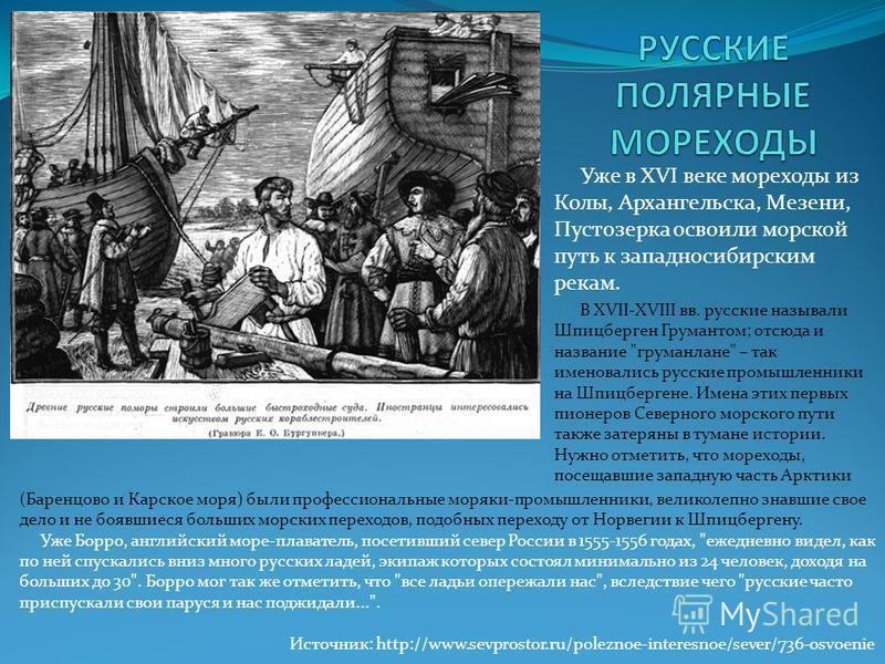 Уже в XVI веке мореходы из Колы, Архангельска, Мезени, Пустозерка освоили морской путь к западносибирским рекам. В XVII-XVIII вв. русские называли Шпицберген Грумантом; отсюда и название