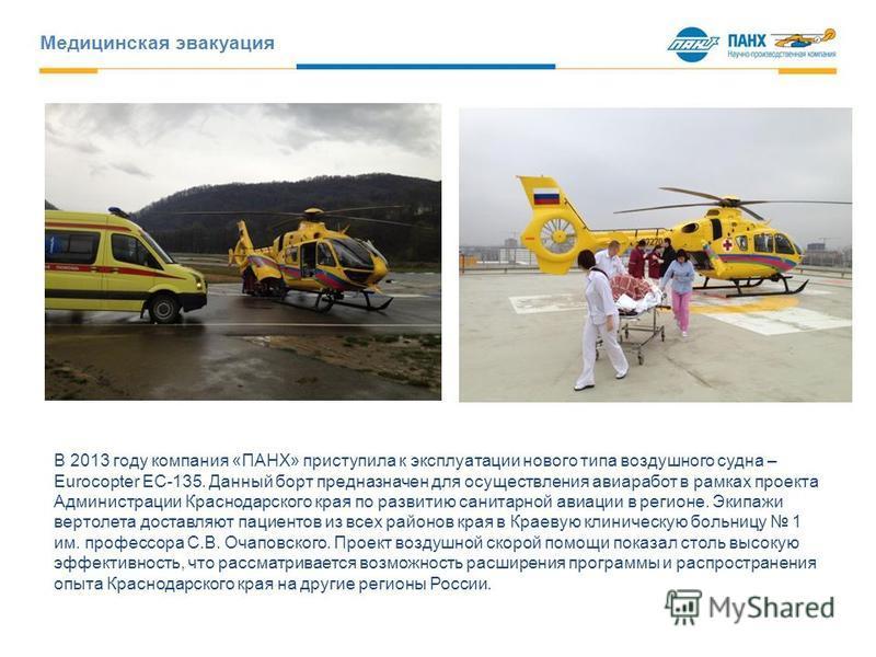 Медицинская эвакуация В 2013 году компания «ПАНХ» приступила к эксплуатации нового типа воздушного судна – Eurocopter EC-135. Данный борт предназначен для осуществления авиаработ в рамках проекта Администрации Краснодарского края по развитию санитарн