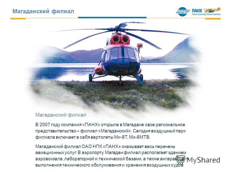 Магаданский филиал В 2007 году компания «ПАНХ» открыла в Магадане свое региональное представительство – филиал «Магаданский». Сегодня воздушный парк филиала включает в себя вертолеты Ми-8Т, Ми-8МТВ. Магаданский филиал ОАО НПК «ПАНХ» оказывает весь пе
