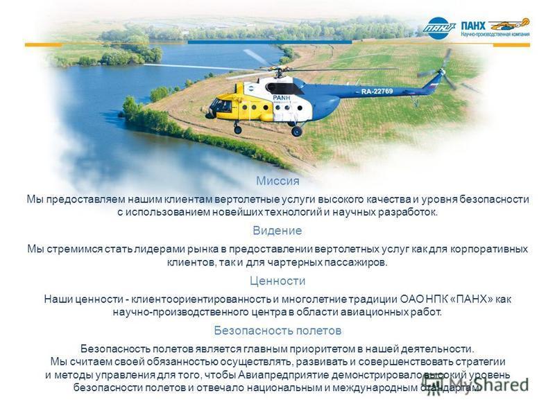 Миссия Мы предоставляем нашим клиентам вертолетные услуги высокого качества и уровня безопасности с использованием новейших технологий и научных разработок. Видение Мы стремимся стать лидерами рынка в предоставлении вертолетных услуг как для корпорат