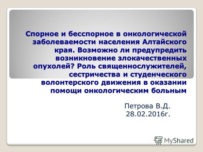 Спорное и бесспорное в онкологической заболеваемости населения Алтайского края. Возможно ли предупредить возникновение злокачественных опухолей? Роль священнослужителей, сестричества и студенческого волонтерского движения в оказании помощи онкологиче
