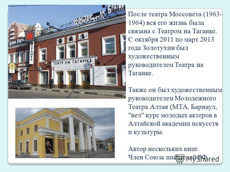 После театра Моссовета (1963- 1964) вся его жизнь была связана с Театром на Таганке. С октября 2011 по март 2013 года Золотухин был художественным руководителем Театра на Таганке. Также он был художественным руководителем Молодежного Театра Алтая (МТ