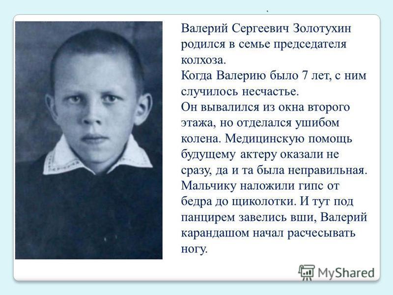 . Валерий Сергеевич Золотухин родился в семье председателя колхоза. Когда Валерию было 7 лет, с ним случилось несчастье. Он вывалился из окна второго этажа, но отделался ушибом колена. Медицинскую помощь будущему актеру оказали не сразу, да и та была