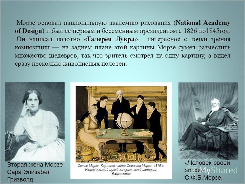 Морзе основал национальную академию рисования (National Academy of Design) и был ее первым и бессменным президентом с 1826 по 1845 год. Он написал полотно «Галерея Лувра», интересное с точки зрения композиции на заднем плане этой картины Морзе сумел