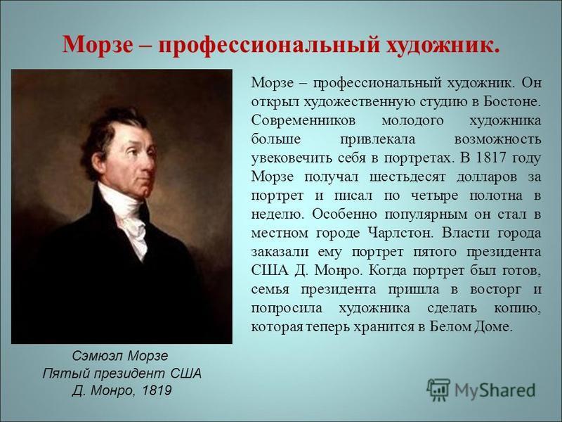 Морзе – профессиональный художник. Морзе – профессиональный художник. Он открыл художественную студию в Бостоне. Современников молодого художника больше привлекала возможность увековечить себя в портретах. В 1817 году Морзе получал шестьдесят долларо