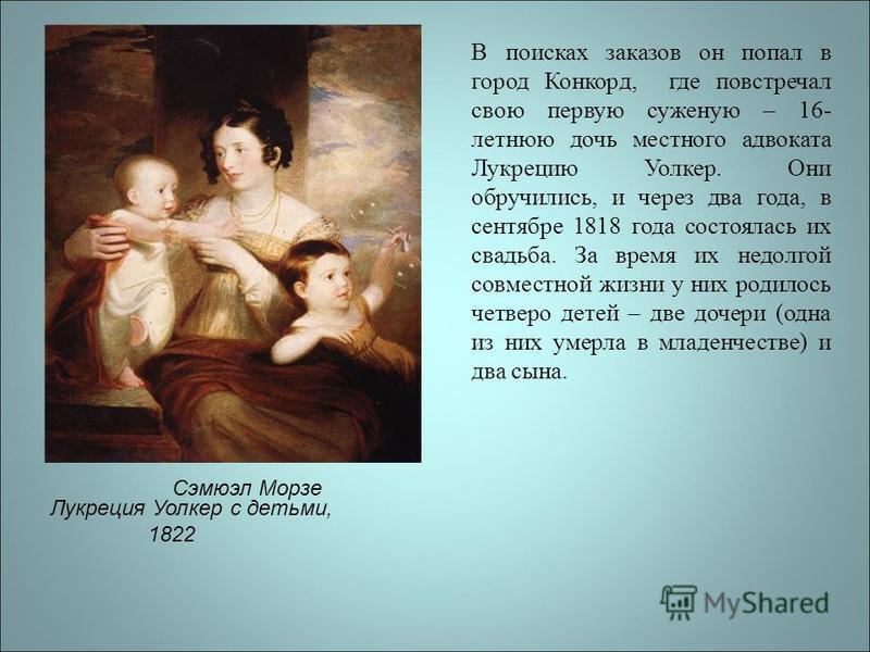 Лукреция Уолкер с детьми, 1822 В поисках заказов он попал в город Конкорд, где повстречал свою первую суженую – 16- летнюю дочь местного адвоката Лукрецию Уолкер. Они обручились, и через два года, в сентябре 1818 года состоялась их свадьба. За время
