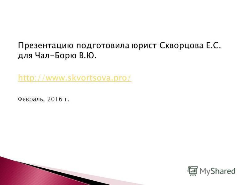 Презентацию подготовила юрист Скворцова Е.С. для Чал-Борю В.Ю. http://www.skvortsova.pro/ Февраль, 2016 г.