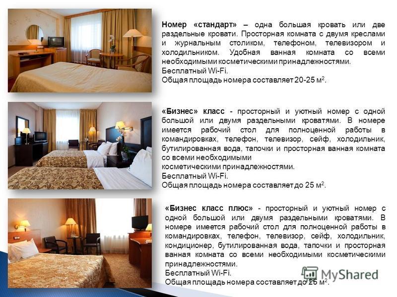 Номер «стандарт» – одна большая кровать или две раздельные кровати. Просторная комната с двумя креслами и журнальным столиком, телефоном, телевизором и холодильником. Удобная ванная комната со всеми необходимыми косметическими принадлежностями. Беспл
