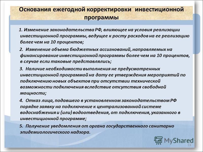 13 Основания ежегодной корректировки инвестиционной программы 1. Изменение законодательства РФ, влияющее на условия реализации инвестиционной программы, ведущее к росту расходов на ее реализацию более чем на 10 процентов; 2. Изменение объема бюджетны