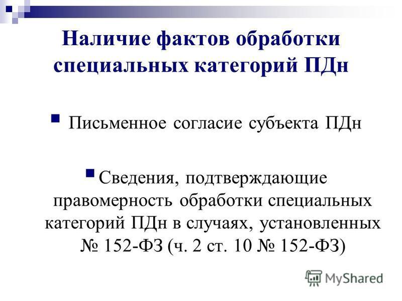 Наличие фактов обработки специальных категорий ПДн Письменное согласие субъекта ПДн Сведения, подтверждающие правомерность обработки специальных категорий ПДн в случаях, установленных 152-ФЗ (ч. 2 ст. 10 152-ФЗ)