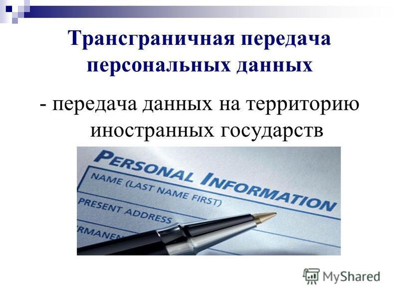 Трансграничная передача персональных данных - передача данных на территорию иностранных государств