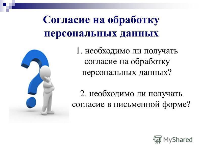 Согласие на обработку персональных данных 1. необходимо ли получать согласие на обработку персональных данных? 2. необходимо ли получать согласие в письменной форме?