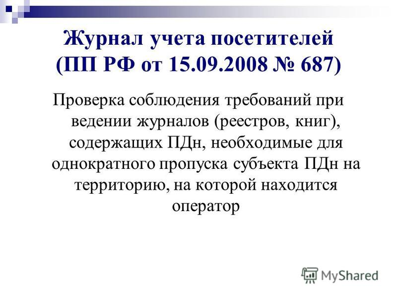Журнал учета посетителей (ПП РФ от 15.09.2008 687) Проверка соблюдения требований при ведении журналов (реестров, книг), содержащих ПДн, необходимые для однократного пропуска субъекта ПДн на территорию, на которой находится оператор