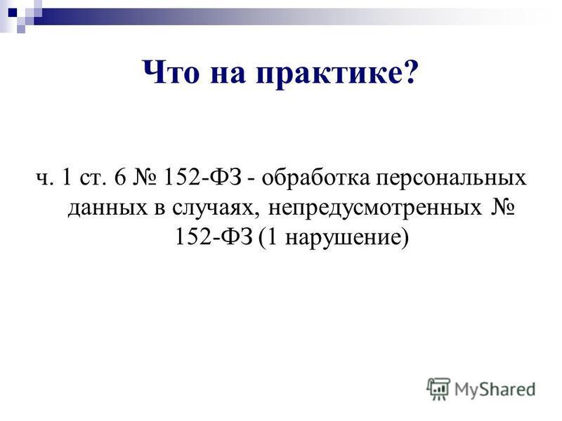 Что на практике? ч. 1 ст. 6 152-ФЗ - обработка персональных данных в случаях, непредусмотренных 152-ФЗ (1 нарушение)