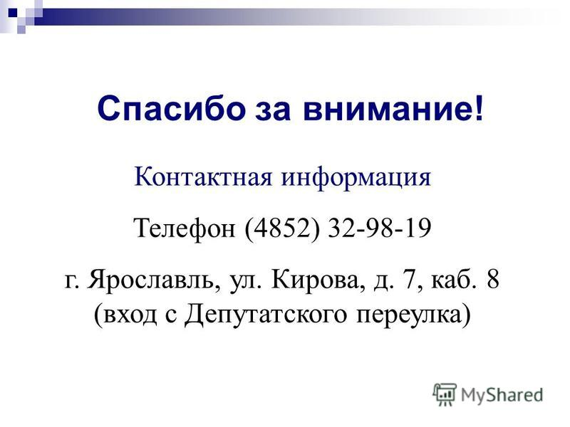 Спасибо за внимание! Контактная информация Телефон (4852) 32-98-19 г. Ярославль, ул. Кирова, д. 7, каб. 8 (вход с Депутатского переулка)