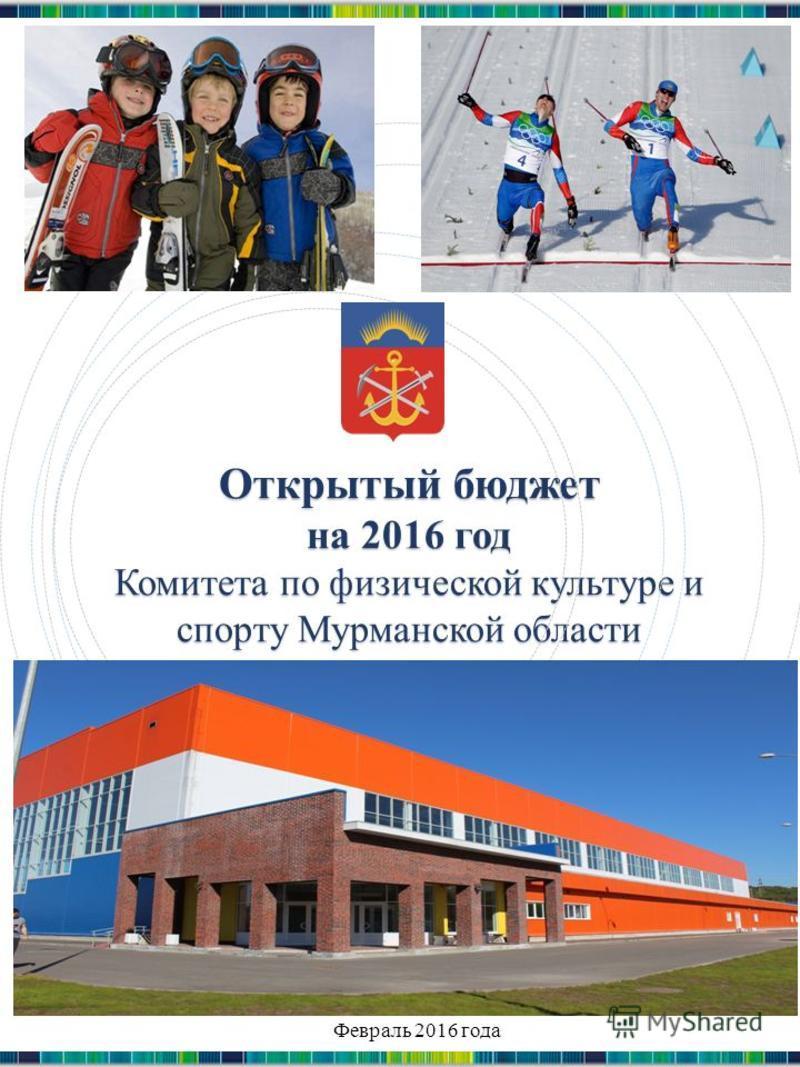 Открытый бюджет на 2016 год Комитета по физической культуре и спорту Мурманской области Издание 2 Февраль 2016 года
