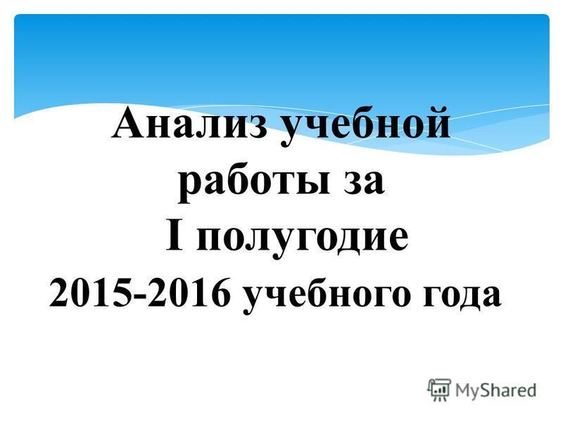 Анализ учебной работы за I полугодие 2015-2016 учебного года..