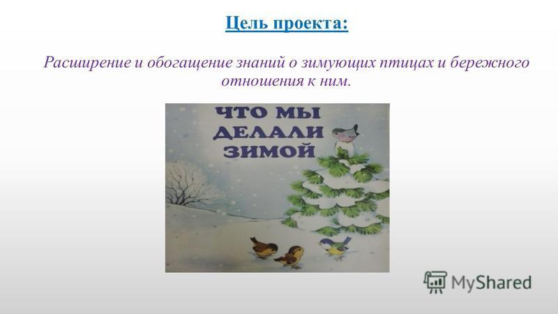 Цель проекта: Расширение и обогащение знаний о зимующих птицах и бережного отношения к ним.