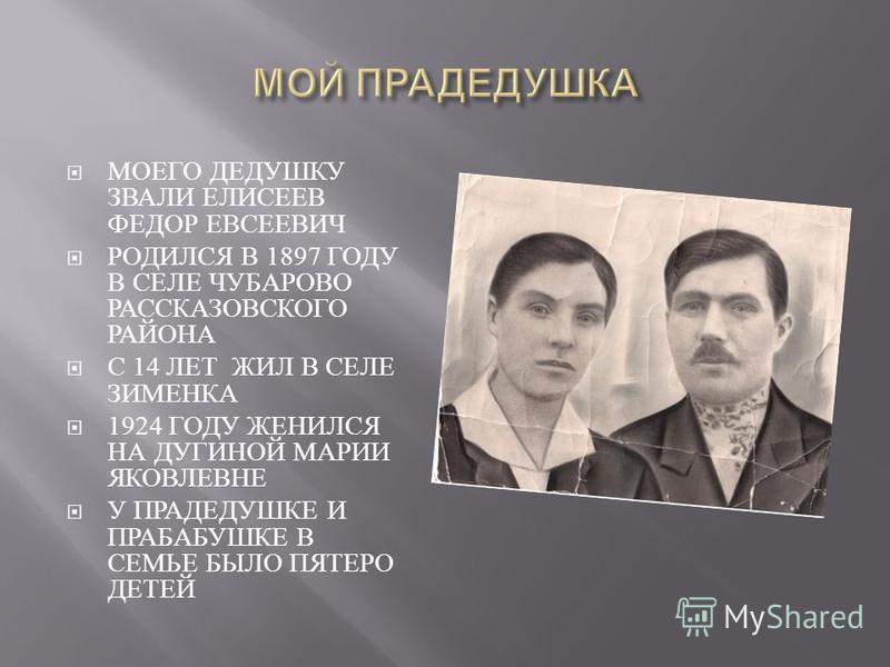 МОЕГО ДЕДУШКУ ЗВАЛИ ЕЛИСЕЕВ ФЕДОР ЕВСЕЕВИЧ РОДИЛСЯ В 1897 ГОДУ В СЕЛЕ ЧУБАРОВО РАССКАЗОВСКОГО РАЙОНА С 14 ЛЕТ ЖИЛ В СЕЛЕ ЗИМЕНКА 1924 ГОДУ ЖЕНИЛСЯ НА ДУГИНОЙ МАРИИ ЯКОВЛЕВНЕ У ПРАДЕДУШКЕ И ПРАБАБУШКЕ В СЕМЬЕ БЫЛО ПЯТЕРО ДЕТЕЙ
