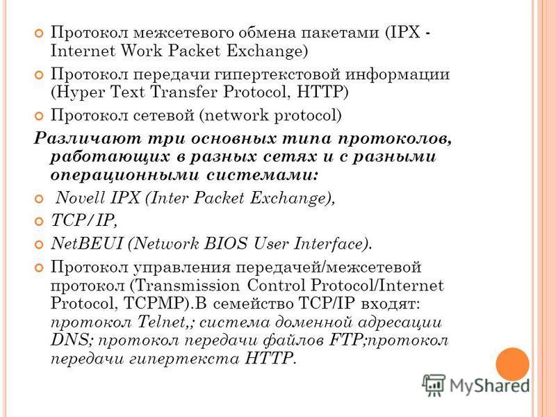 Протокол межсетевого обмена пакетами (IPX - Internet Work Packet Exchange) Протокол передачи гипертекстовой информации (Hyper Text Transfer Protocol, HTTP) Протокол сетевой (network protocol) Различают три основных типа протоколов, работающих в разны