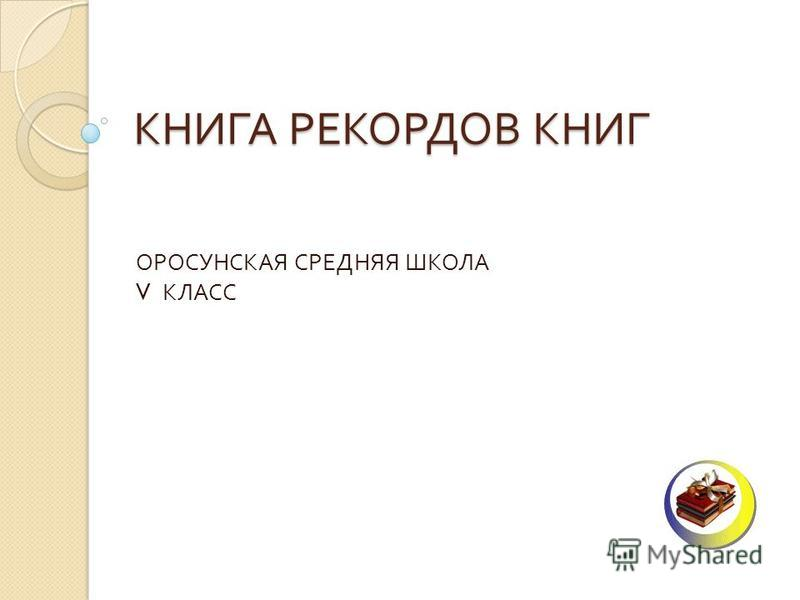 КНИГА РЕКОРДОВ КНИГ ОРОСУНСКАЯ СРЕДНЯЯ ШКОЛА V КЛАСС
