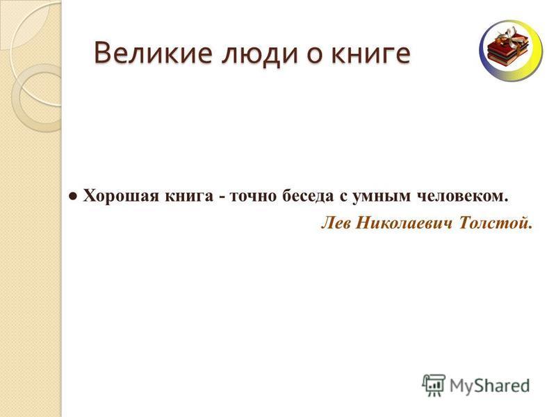 Великие люди о книге Хорошая книга - точно беседа с умным человеком. Лев Николаевич Толстой.