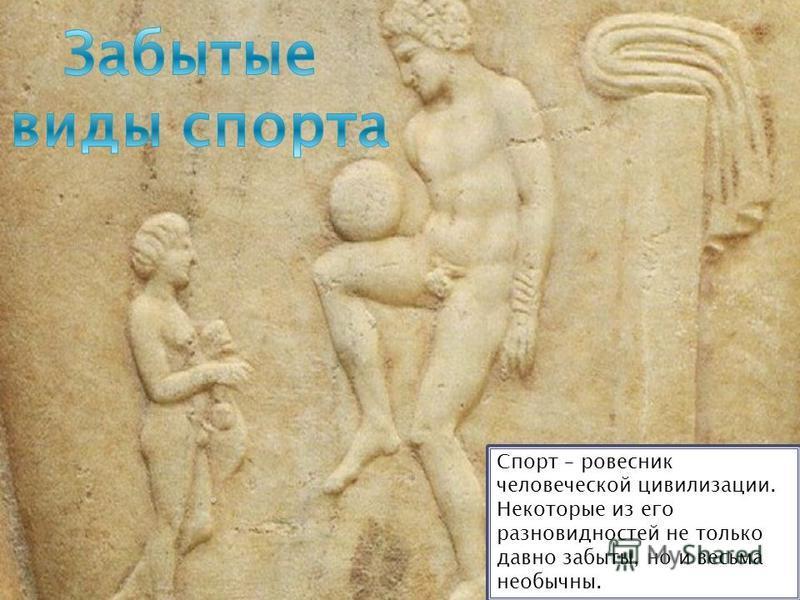 Спорт – ровесник человеческой цивилизации. Некоторые из его разновидностей не только давно забыты, но и весьма необычны.