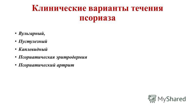Клинические варианты течения псориаза Вульгарный, Пустулезный Каплевидный Псориатическая эритродермия Псориатический артрит
