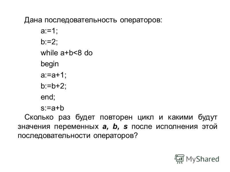 Дана последовательность операторов: a:=1; b:=2; while a+b<8 do begin a:=a+1; b:=b+2; end; s:=a+b Сколько раз будет повторен цикл и какими будут значения переменных a, b, s после исполнения этой последовательности операторов?