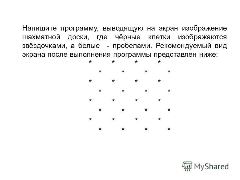 Напишите программу, выводящую на экран изображение шахматной доски, где чёрные клетки изображаются звёздочками, а белые - пробелами. Рекомендуемый вид экрана после выполнения программы представлен ниже: * * * * * * * * * * * * * * * * * * * * * * * *