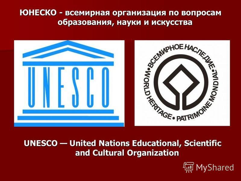 UNESCO United Nations Educational, Scientific and Cultural Organization ЮНЕСКО - всемирная организация по вопросам образования, науки и искусства