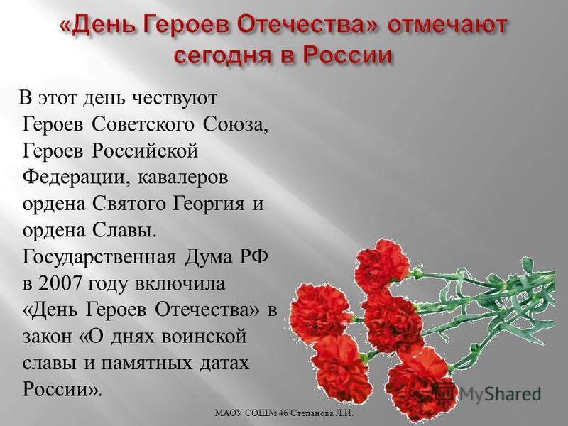 В этот день чествуют Героев Советского Союза, Героев Российской Федерации, кавалеров ордена Святого Георгия и ордена Славы. Государственная Дума РФ в 2007 году включила « День Героев Отечества » в закон « О днях воинской славы и памятных датах России